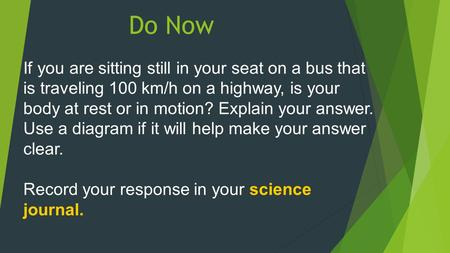 Do Now If you are sitting still in your seat on a bus that is traveling 100 km/h on a highway, is your body at rest or in motion? Explain your answer.