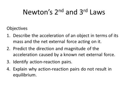 Newton's 2 nd and 3 rd Laws Objectives 1.Describe the acceleration of an object in terms of its mass and the net external force acting on it. 2.Predict.