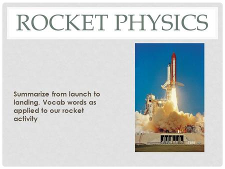 ROCKET PHYSICS Summarize from launch to landing. Vocab words as applied to our rocket activity.