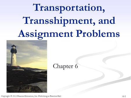 6-1 Copyright © 2013 Pearson Education, Inc. Publishing as Prentice Hall Transportation, Transshipment, and Assignment Problems Chapter 6.