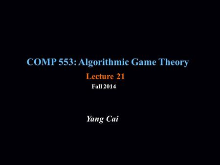 COMP 553: Algorithmic Game Theory Fall 2014 Yang Cai Lecture 21.