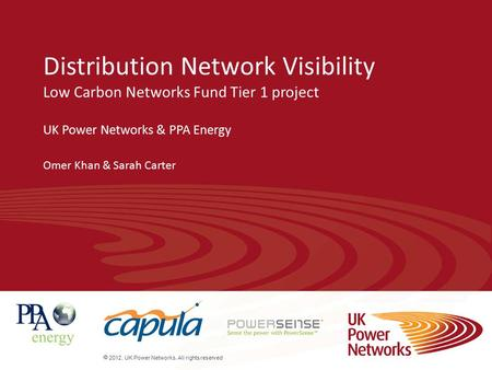  2012. UK Power Networks. All rights reserved Distribution Network Visibility Low Carbon Networks Fund Tier 1 project UK Power Networks & PPA Energy Omer.