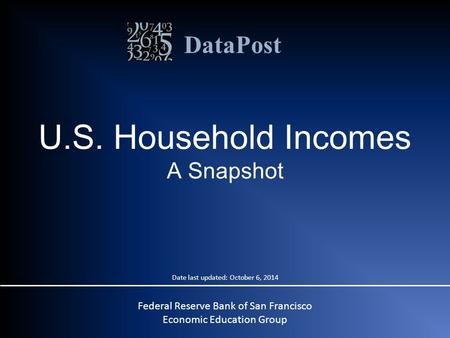 DataPost U.S. Household Incomes A Snapshot Federal Reserve Bank of San Francisco Economic Education Group Date last updated: October 6, 2014.