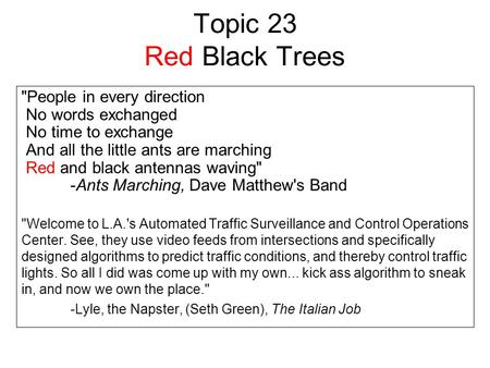 Topic 23 Red Black Trees People in every direction No words exchanged No time to exchange And all the little ants are marching Red and black antennas.