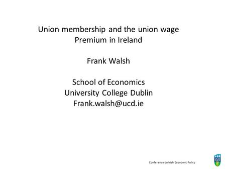 Conference on Irish Economic Policy Union membership and the union wage Premium in Ireland Frank Walsh School of Economics University College Dublin