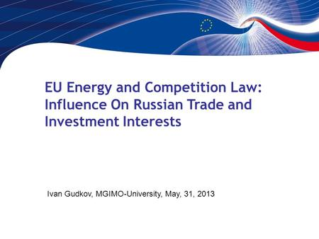 EU Energy and Competition Law: Influence On Russian Trade and Investment Interests Ivan Gudkov, MGIMO-University, May, 31, 2013.