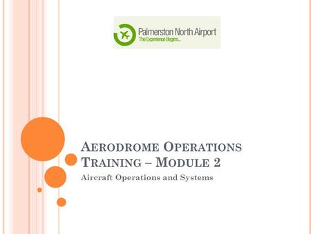 A ERODROME O PERATIONS T RAINING – M ODULE 2 Aircraft Operations and Systems.