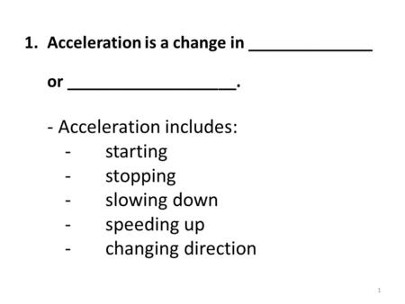 1.Acceleration is a change in ______________ or ___________________. - Acceleration includes: - starting -stopping -slowing down -speeding up - changing.