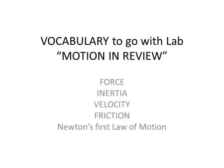 "VOCABULARY to go with Lab ""MOTION IN REVIEW"" FORCE INERTIA VELOCITY FRICTION Newton's first Law of Motion."