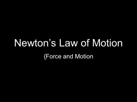 Newton's Law of Motion {Force and Motion. Newton's Three Laws First law (Law of Inertia) –An object at rest stays at rest and an object in motion will.