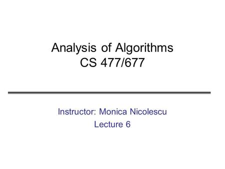 Analysis of Algorithms CS 477/677 Instructor: Monica Nicolescu Lecture 6.