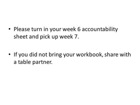 Please turn in your week 6 accountability sheet and pick up week 7. If you did not bring your workbook, share with a table partner.
