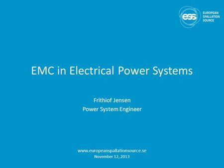 EMC in Electrical Power Systems Frithiof Jensen Power System Engineer www.europeanspallationsource.se November 12, 2013.