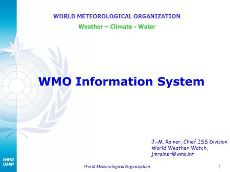 1 World Meteorological Organization WMO Information System WORLD METEOROLOGICAL ORGANIZATION Weather – Climate - Water J.-M. Rainer, Chief ISS Division.