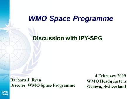 WMO Space Programme Discussion with IPY-SPG Barbara J. Ryan Director, WMO Space Programme 4 February 2009 WMO Headquarters Geneva, Switzerland.