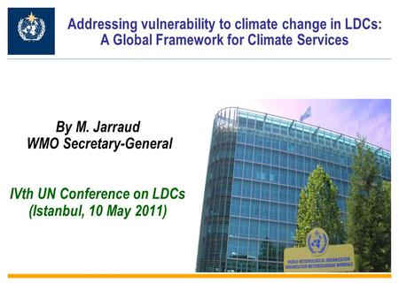 By M. Jarraud WMO Secretary-General IVth UN Conference on LDCs (Istanbul, 10 May 2011) Addressing vulnerability to climate change in LDCs: A Global Framework.