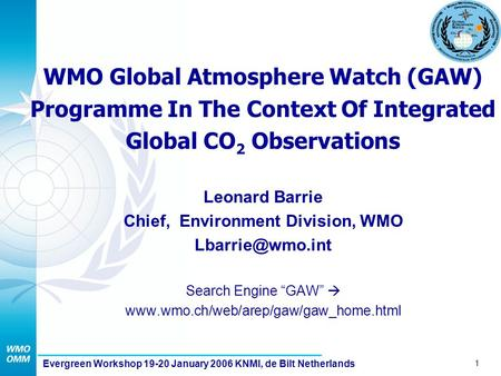 1 Evergreen Workshop 19-20 January 2006 KNMI, de Bilt Netherlands WMO Global Atmosphere Watch (GAW) Programme In The Context Of Integrated Global CO 2.