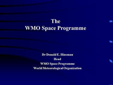 The WMO Space Programme Dr Donald E. Hinsman Head WMO Space Programme World Meteorological Organization.