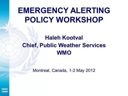 EMERGENCY ALERTING POLICY WORKSHOP Haleh Kootval Chief, Public Weather Services WMO Montreal, Canada, 1-2 May 2012.