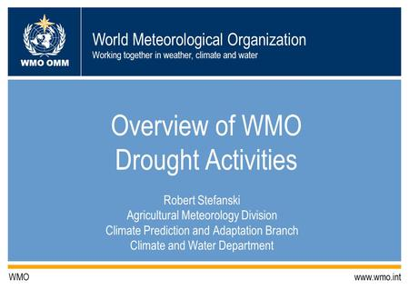 World Meteorological Organization Working together in weather, climate and water WMO OMM WMO www.wmo.int Overview of WMO Drought Activities Robert Stefanski.