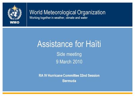 World Meteorological Organization Working together in weather, climate and water Assistance for Haïti Side meeting 9 March 2010 RA IV Hurricane Committee.