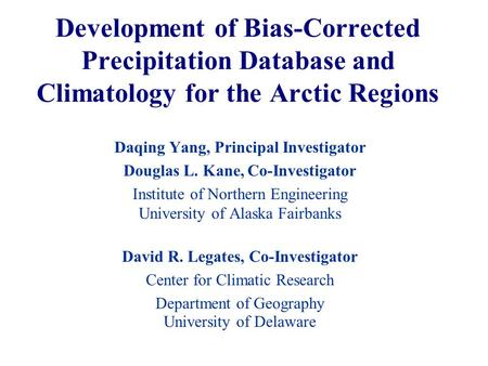 Development of Bias-Corrected Precipitation Database and Climatology for the Arctic Regions Daqing Yang, Principal Investigator Douglas L. Kane, Co-Investigator.