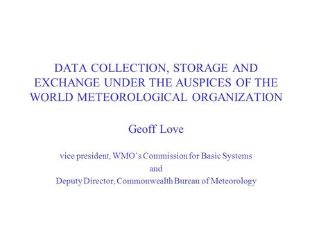 DATA COLLECTION, STORAGE AND EXCHANGE UNDER THE AUSPICES OF THE WORLD METEOROLOGICAL ORGANIZATION Geoff Love vice president, WMO's Commission for Basic.