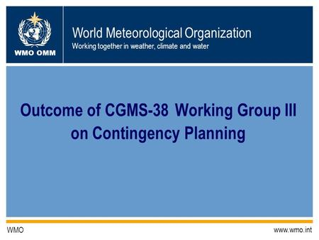 World Meteorological Organization Working together in weather, climate and water WMO OMM WMO www.wmo.int Outcome of CGMS-38 Working Group III on Contingency.