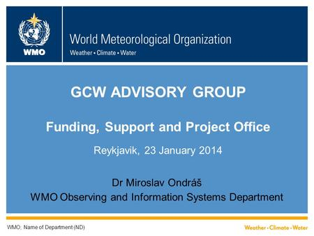 WMO GCW ADVISORY GROUP Funding, Support and Project Office Reykjavik, 23 January 2014 Dr Miroslav Ondráš WMO Observing and Information Systems Department.