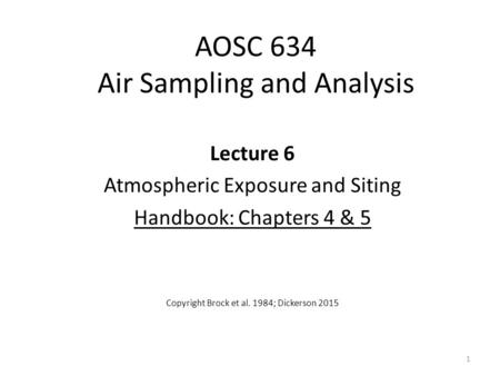 AOSC 634 Air Sampling and Analysis Lecture 6 Atmospheric Exposure and Siting Handbook: Chapters 4 & 5 Copyright Brock et al. 1984; Dickerson 2015 1.