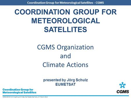 CEOS-CGMS Working Group Climate, Darmstadt, Germany, 5-7 March 2014 Coordination Group for Meteorological Satellites - CGMS COORDINATION GROUP FOR METEOROLOGICAL.