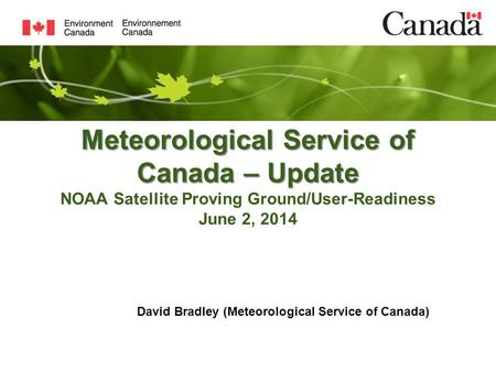 Meteorological Service of Canada – Update Meteorological Service of Canada – Update NOAA Satellite Proving Ground/User-Readiness June 2, 2014 David Bradley.