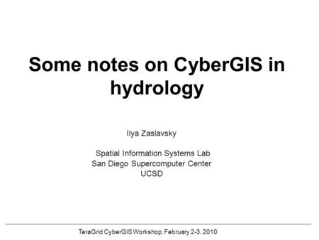 Some notes on CyberGIS in hydrology Ilya Zaslavsky Spatial Information Systems Lab San Diego Supercomputer Center UCSD TeraGrid CyberGIS Workshop, February.