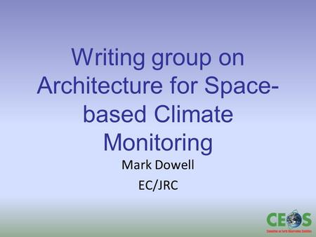 Writing group on Architecture for Space- based Climate Monitoring Mark Dowell EC/JRC.