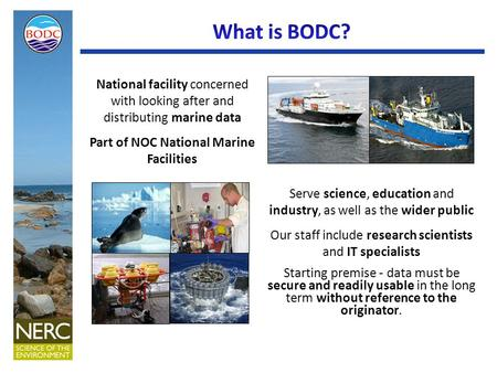 National facility concerned with looking after and distributing marine data Part of NOC National Marine Facilities Serve science, education and industry,