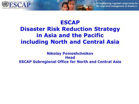 ESCAP Disaster Risk Reduction Strategy in Asia and the Pacific including North and Central Asia Nikolay Pomoshchnikov Head ESCAP Subregional Office for.