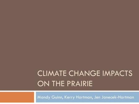 CLIMATE CHANGE IMPACTS ON THE PRAIRIE Mandy Guinn, Kerry Hartman, Jen Janecek-Hartman.
