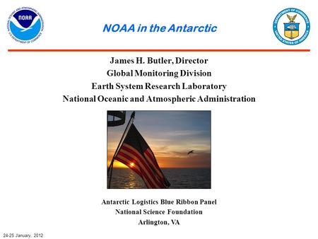 NOAA in the Antarctic James H. Butler, Director Global Monitoring Division Earth System Research Laboratory National Oceanic and Atmospheric Administration.