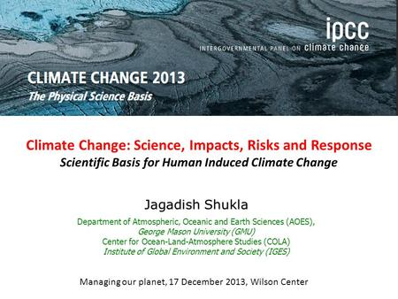 Climate Change: Science, Impacts, Risks and Response Scientific Basis for Human Induced Climate Change Jagadish Shukla Department of Atmospheric, Oceanic.