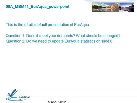 09A_MBM41_EurAqua_powerpoint This is the (draft) default presentation of EurAqua. Question 1: Does it meet your demands? What should be changed? Question.