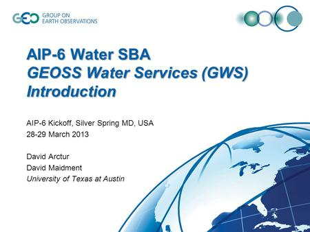 AIP-6 Water SBA GEOSS Water Services (GWS) Introduction AIP-6 Kickoff, Silver Spring MD, USA 28-29 March 2013 David Arctur David Maidment University of.