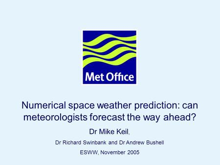 Page 1© Crown copyright 2005 Numerical space weather prediction: can meteorologists forecast the way ahead? Dr Mike Keil, Dr Richard Swinbank and Dr Andrew.