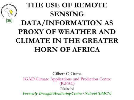 THE USE OF REMOTE SENSING DATA/INFORMATION AS PROXY OF WEATHER AND CLIMATE IN THE GREATER HORN OF AFRICA Gilbert O Ouma IGAD Climate Applications and Prediction.