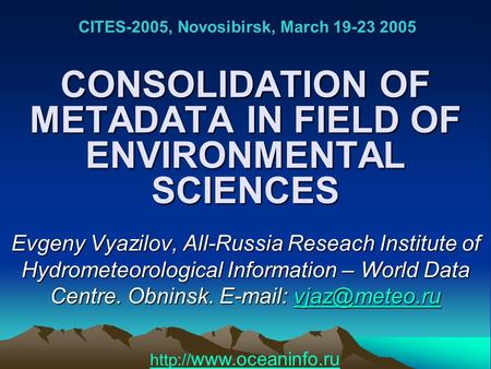 CONSOLIDATION OF METADATA IN FIELD OF ENVIRONMENTAL SCIENCES Evgeny Vyazilov, All-Russia Reseach Institute of Hydrometeorological Information – World Data.
