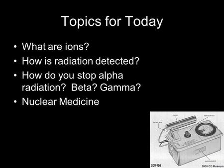 Topics for Today What are ions? How is radiation detected? How do you stop alpha radiation? Beta? Gamma? Nuclear Medicine.