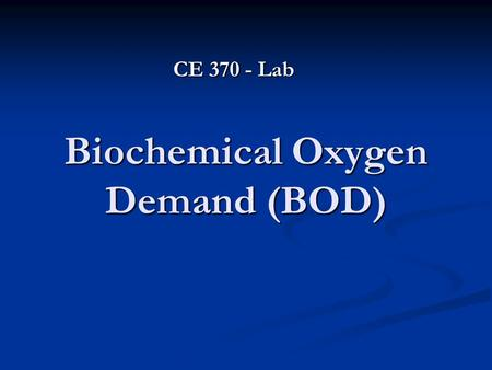 Biochemical Oxygen Demand (BOD) CE 370 - Lab. Introduction The Biochemical Oxygen Demand (BOD) test measures the oxygen consumed by microorganisms in.