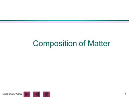 Suzanne D'Anna1 Composition of Matter. Suzanne D'Anna2 Composition of Matter l all matter is composed of ELEMENTS l elements cannot be decomposed or broken.