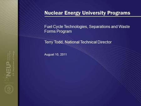 Nuclear Energy University Programs Fuel Cycle Technologies, Separations and Waste Forms Program August 10, 2011 Terry Todd, National Technical Director.