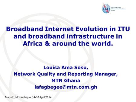 Maputo, Mozambique, 14-16 April 2014 Broadband Internet Evolution in ITU and broadband infrastructure in Africa & around the world. Louisa Ama Sosu, Network.