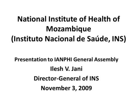 National Institute of Health of Mozambique (Instituto Nacional de Saúde, INS) Presentation to IANPHI General Assembly Ilesh V. Jani Director-General of.